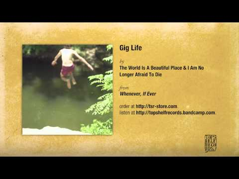 The World Is a Beautiful Place & I Am No Longer Afraid to Die - Gig Life