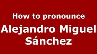 How to pronounce Alejandro Miguel Sánchez (Argentine Spanish/Argentina) - PronounceNames.com