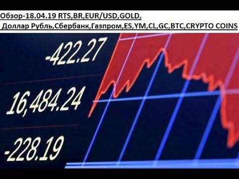 Обзор-18.04.19 RTS,BR,EUR/USD,GOLD, Доллар Рубль,Сбербанк,Газпром,ES,YM,CL,GC,BTC,CRYPTO COINS