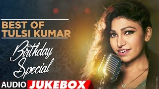 Best of Tulsi Kumar |  Birthday Special | Audio Jukebox |