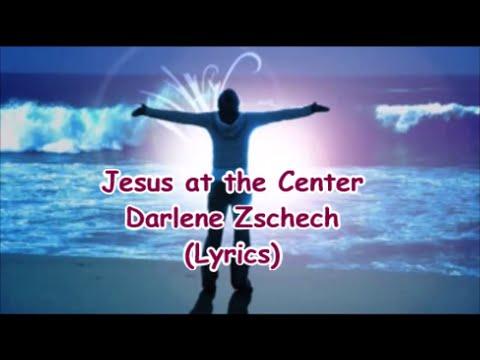 Darlene Zschech- Jesus at the Center (Lyrics)