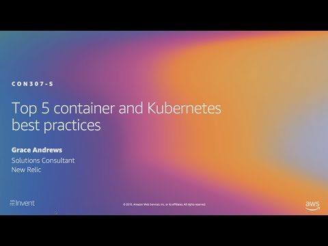 AWS re:Invent 2019: Top 5 container and Kubernetes best practices (CON307-S)