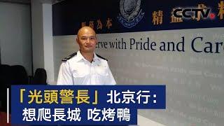 """香港 """"光头警长"""" 北京行心愿单:爬长城 吃烤鸭   CCTV"""