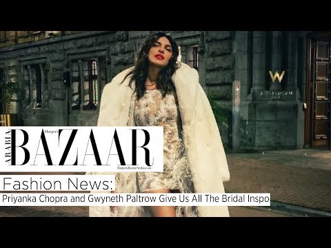 Fashion News: Priyanka Chopra And Gwyneth Paltrow Give Us All The Bridal Inspo