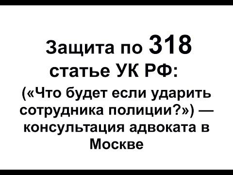 """Ст 318 УК РФ: """"Какая статья грозит, если ударил сотрудника полиции?"""" - Комментарий адвоката в Москве"""
