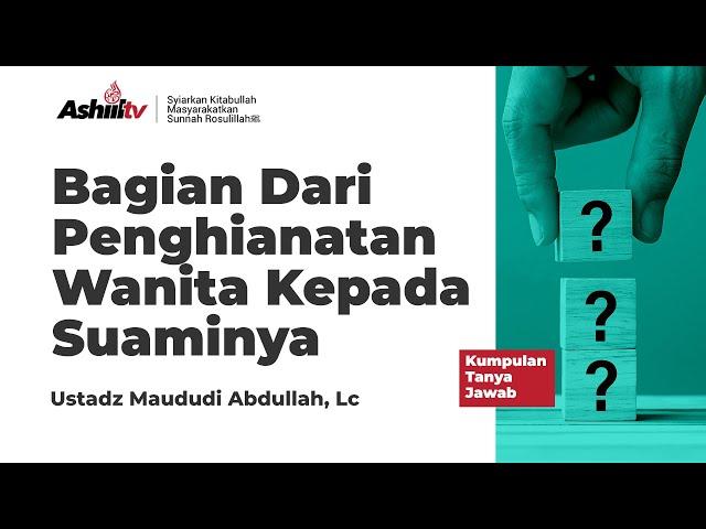 Bagian Dari Penghianatan Wanita Kepada Suaminya - Ustadz Maududi Abdullah, Lc