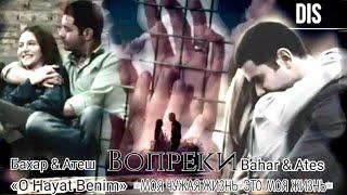 Bahar & Ateh (Бахар&Атеш)▶ Вопреки || «O hayat benim» (Моя чужая жизнь/Это моя жизнь)