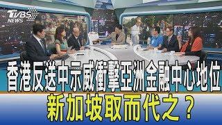 【少康開講】香港反送中示威衝擊亞洲金融中心地位 新加坡取而代之?
