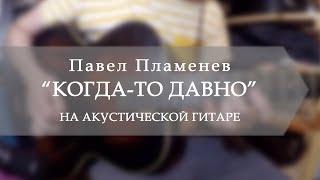 Павел Пламенев - Когда-то давно (на акустической гитаре)