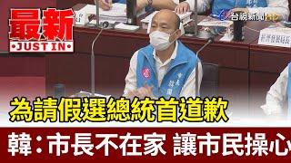 為請假選總統首道歉  韓國瑜:市長不在家 讓市民操心【最新快訊】