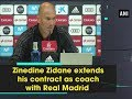 Zinedine Zidane extends his contract as coach with Real Madrid - ANI News