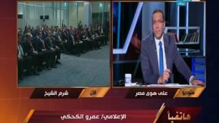 على هوى مصر - الأعلامي عمرو الكحكي : حالة من الأستبشار في مؤتمر الشباب بشرم الشيخ