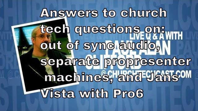 Church tech questions on Out of sync audio, separate propresenter machines,  and Jans Vista with Pro6