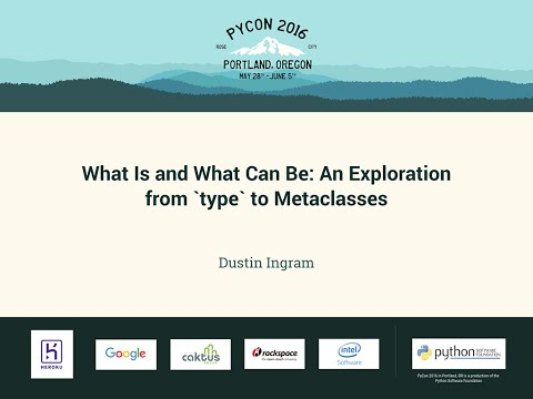 Dustin Ingram  What Is and What Can Be: An Exploration from `type` to Metaclasses  PyCon 2016