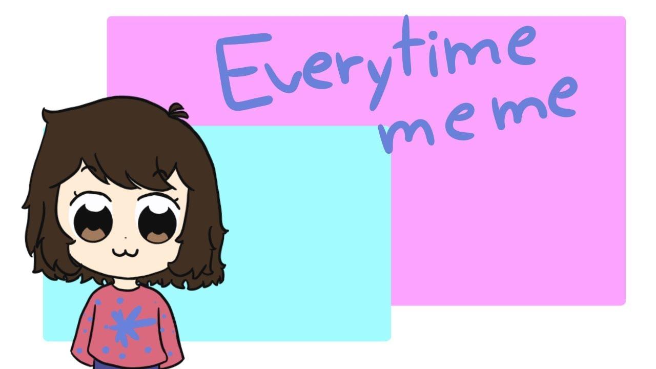 EVERYTIME meme - YouTube