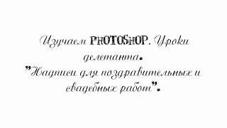 Изучаем PHOTOSHOP. Уроки делетанта. Надписи для поздравительных и свадебных работ.