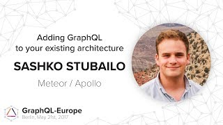 Adding GraphQL to your existing architecture - Sashko Stubailo - GraphQL-Europe 2017