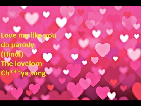 The Lovelorn Ch***ya song---- Love me like you do (Hindi Parody)