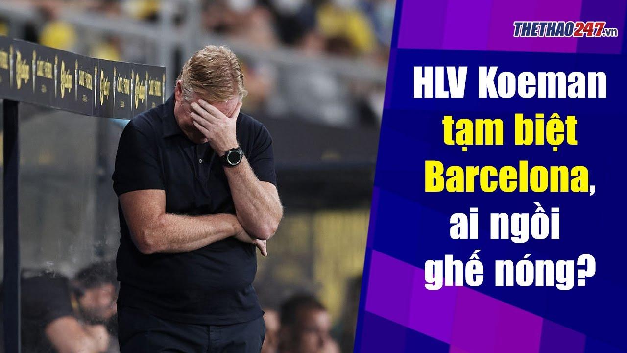Koeman nói lời tạm biệt, Barca tức tốc liên hệ tân HLV | Thể Thao 247
