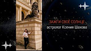 Зажги своё Солнце! Ч-1. Астролог Ксения Шахова