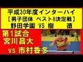 卓球 インターハイ2018 宮川昌大(野田学園) vs 市村香多(樹徳) 男子団体ベスト8決定…