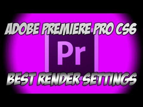 Best Render Settings for Adobe Premiere Pro CS6!