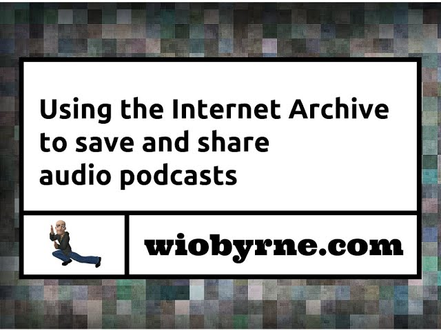Using the Internet Archive to save and share audio podcasts