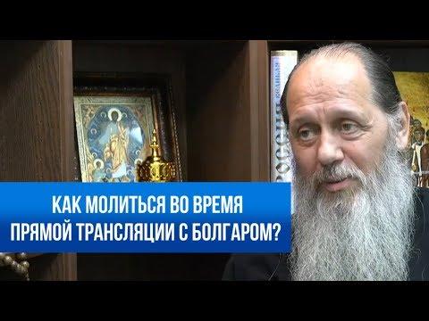 Как молиться во время прямой трансляции с Болгаром?