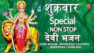 शुक्रवार Special भजन, Shukrawar Special Non Stop Devi Bhajans, SONU NIGAM,ANURADHA,NARENDRA CHANCHAL