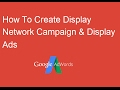 How To Create A Display Network Campaign & Ads In Google Adwords 2017?