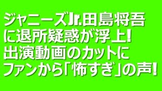 ジャニーズJr.の田島将吾に退所疑惑が浮上!出演動画のカットにファンか...