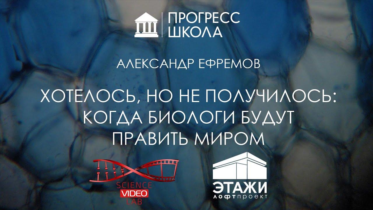 Александр Ефремов — Хотелось, но не получилось: когда биологи будут править миром