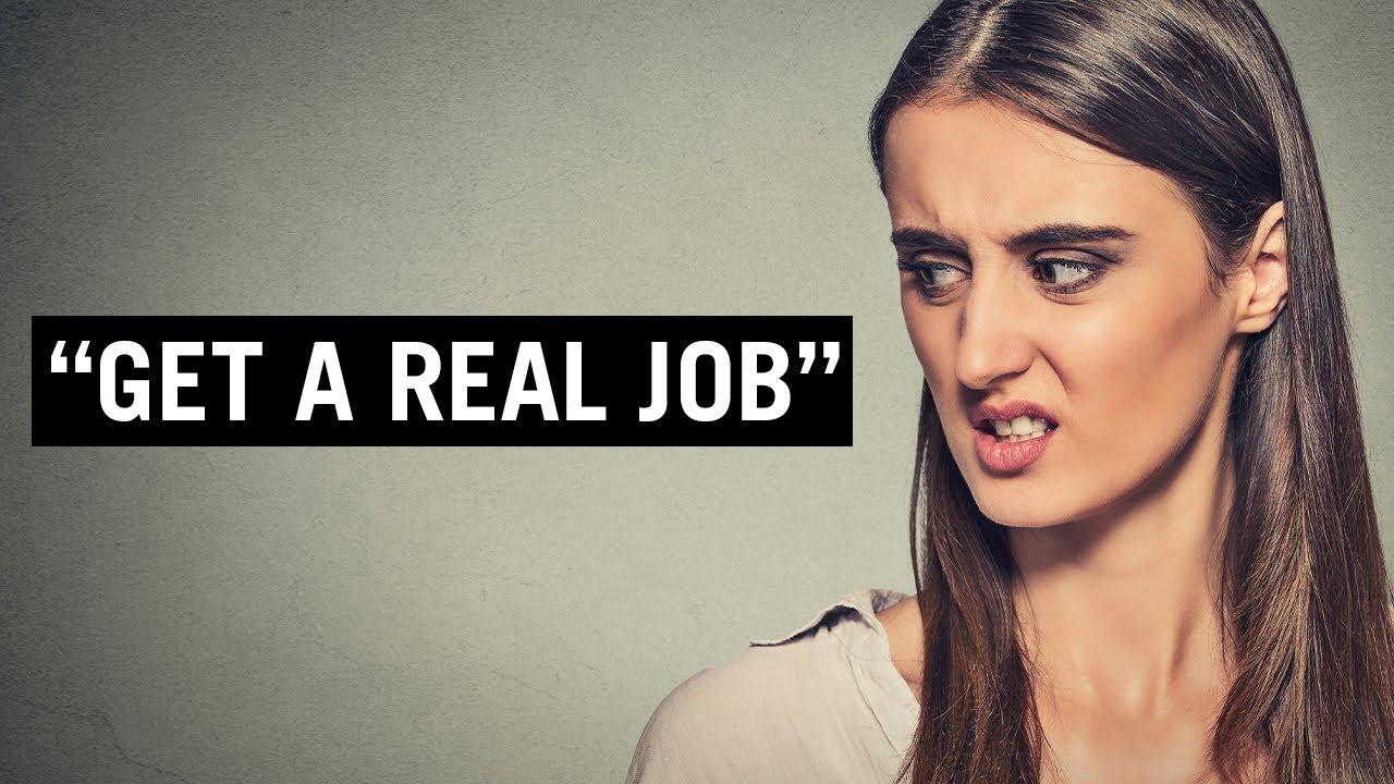 "Them: ""GET A REAL JOB!"" (You: 😔)"
