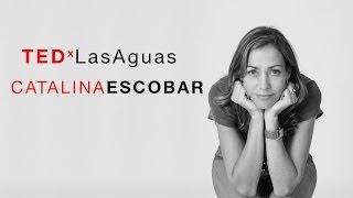 Para mover al mundo primero muévete tu | Catalina Escobar | TEDxLasAguas