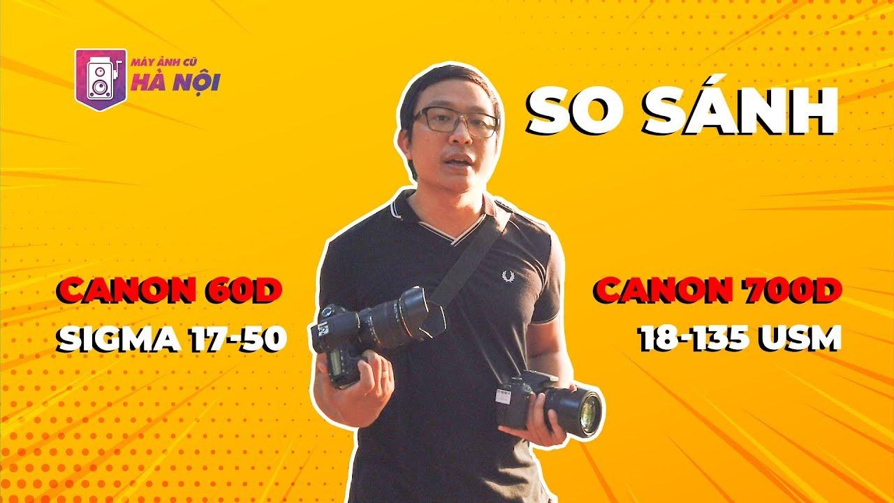Canon 60d VS Canon 700d ✅Canon 18-135 VS Sigma 17-50 – Máy ảnh cũ Hà Nội