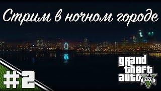 Стрим в ночном городе: Grand Theft Auto V. #2.