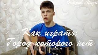 Как играть: ГОРОД КОТОРОГО НЕТ, на гитаре (разбор, видео урок)