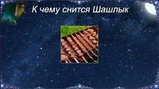 К чему снится Шашлык (Сонник)