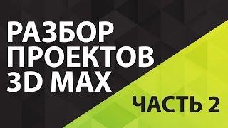 Как работать в 3D Max. Разбор проектов 3D Max. Рекомендации эксперта как работать в 3D Max. Часть 2