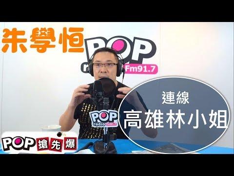 2019-06-24《POP搶先爆》朱學恒 精準評論政局、剖析時事連線 高雄林小姐