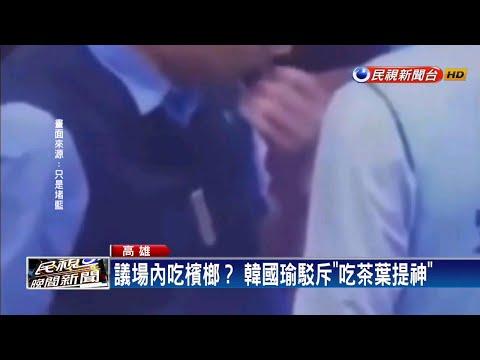 議場內吃檳榔? 韓國瑜:吃茶葉提神-民視新聞