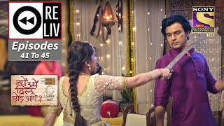 Weekly Reliv - Kyun Utthe Dil Chhod Aaye - 22nd March To 26th March 2021 - Episodes 41 To 45