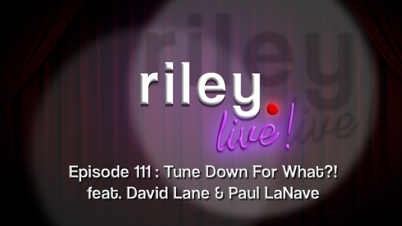 rileyLive! Episode 111 : Tune Down For What?! (feat. David Lane & Paul LaNave)