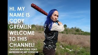 HI, MY NAME IS CODY GREMLIN WELCOME TO THIS CHANNEL! (NEGAN WALKING DEAD IMPRESSION) MY VERSION