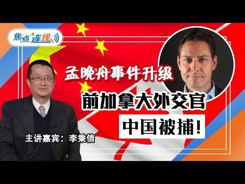 焦点连线:孟晚舟事件升级 前加拿大外交官在中国被捕