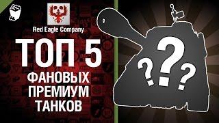 ТОП 5 фановых премиум танков - Выпуск №24 - от Red Eagle Company [World of Tanks]