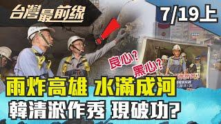 【台灣最前線】雨炸高雄 水滿成河 韓清淤作秀 現破功? 2019.07.19 (上)
