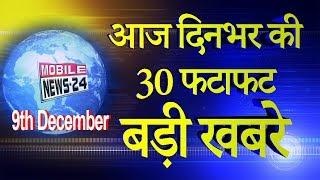 9 दिसम्बर दिनभर की 30 बड़ी ख़बरें | Breaking News | Nonstop News | Speed News | News | Mobilenews 24.