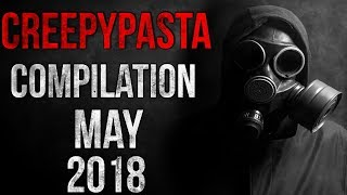 CREEPYPASTA COMPILATION - MAY 2018
