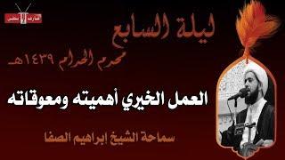 العمل الخيري أهميته ومعوقاته - الشيخ إبراهيم الصفا - ليلة ٧ محرم ١٤٣٩هـ- مأتم إسكان سترة الشمالي